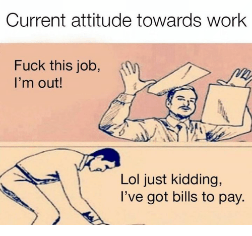 current-attitude-towards-work-fuck-this-job-im-out-lol-28393906.png.4b23611ead2bdfb6347efe6ee8bff82c.png